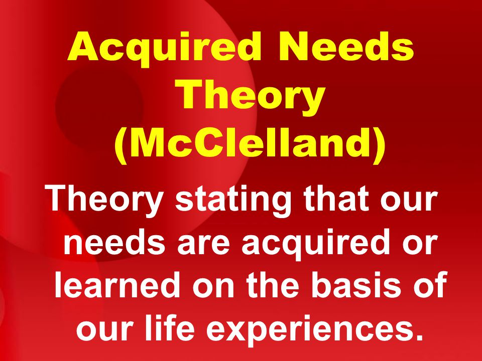 Acquired Needs Theory (McClelland) Theory stating that our needs are acquired or learned on the basis of our life experiences.