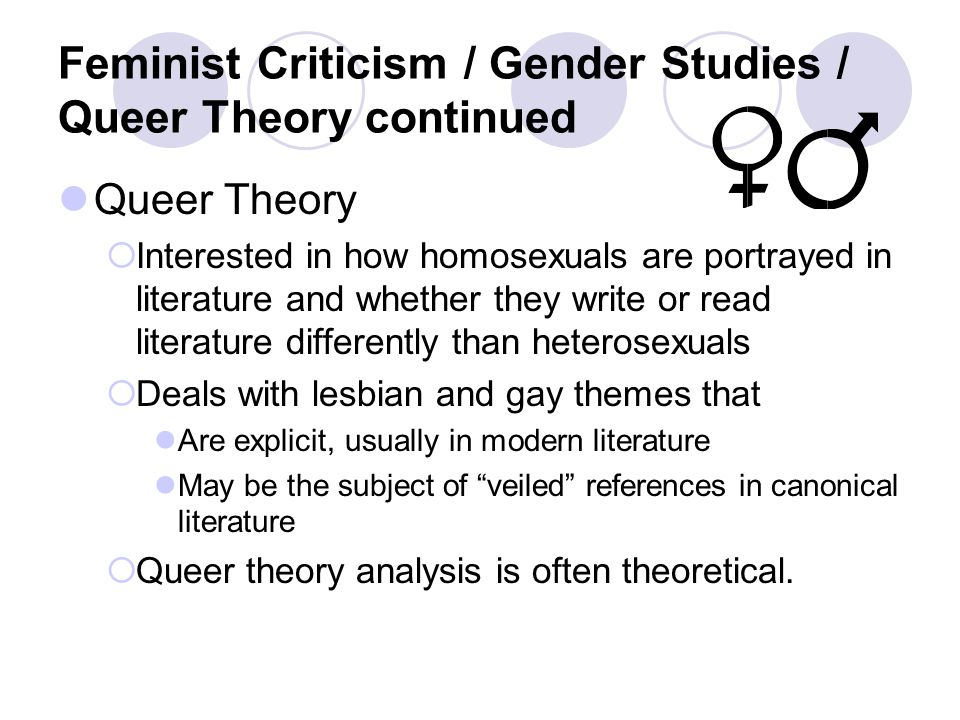 Feminist Criticism / Gender Studies / Queer Theory continued Queer Theory  Interested in how homosexuals are portrayed in literature and whether they