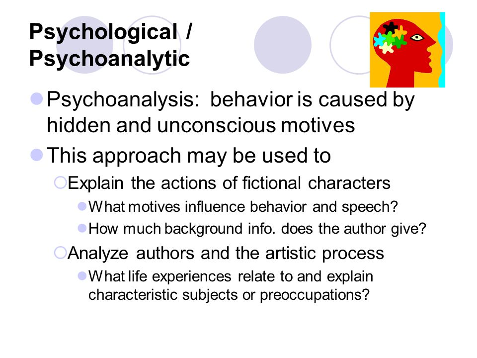 Psychological / Psychoanalytic Psychoanalysis: behavior is caused by hidden and unconscious motives This approach may be used to  Explain the actions