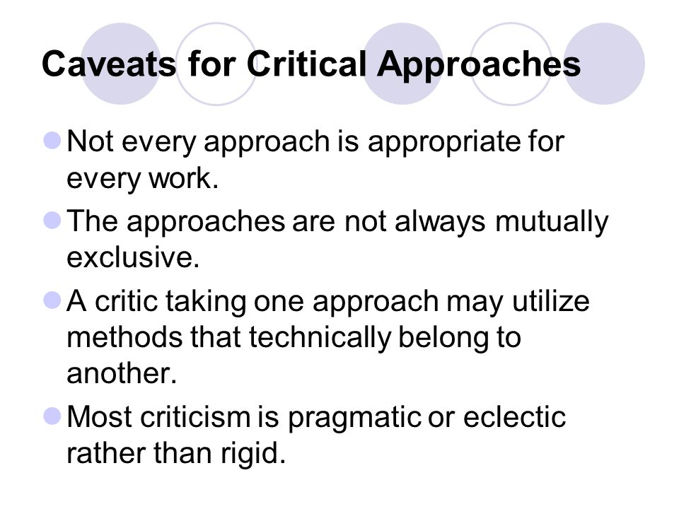 Caveats for Critical Approaches Not every approach is appropriate for every work. The approaches are not always mutually exclusive. A critic taking on