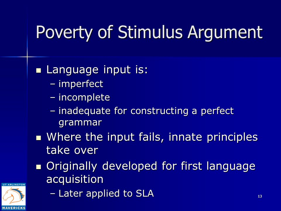 13 Poverty of Stimulus Argument Language input is: Language input is: –imperfect –incomplete –inadequate for constructing a perfect grammar Where the