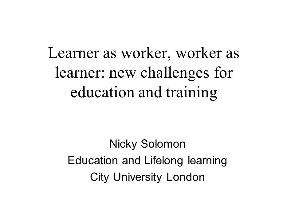 Learner as worker, worker as learner: new challenges for education and training Nicky Solomon Education and Lifelong learning City University London