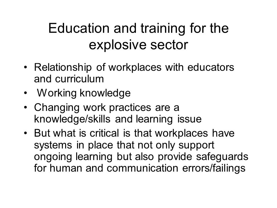 Education and training for the explosive sector Relationship of workplaces with educators and curriculum Working knowledge Changing work practices are