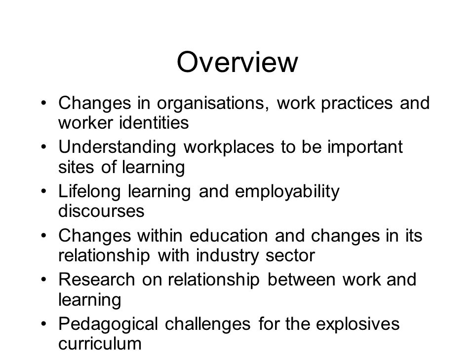 Changing work environments A new kind of workforce is needed for work environments in a new economy Different kinds of organisations (both larger multinational and smaller companies proliferating) Work practices differ with increased responsibilities spread across levels and types of occupations Workplaces require new kinds of people with new knowledge, skills and dispositions Workers are asked to bring more of themselves to work and invest more of themselves in work (du Gay 1996).