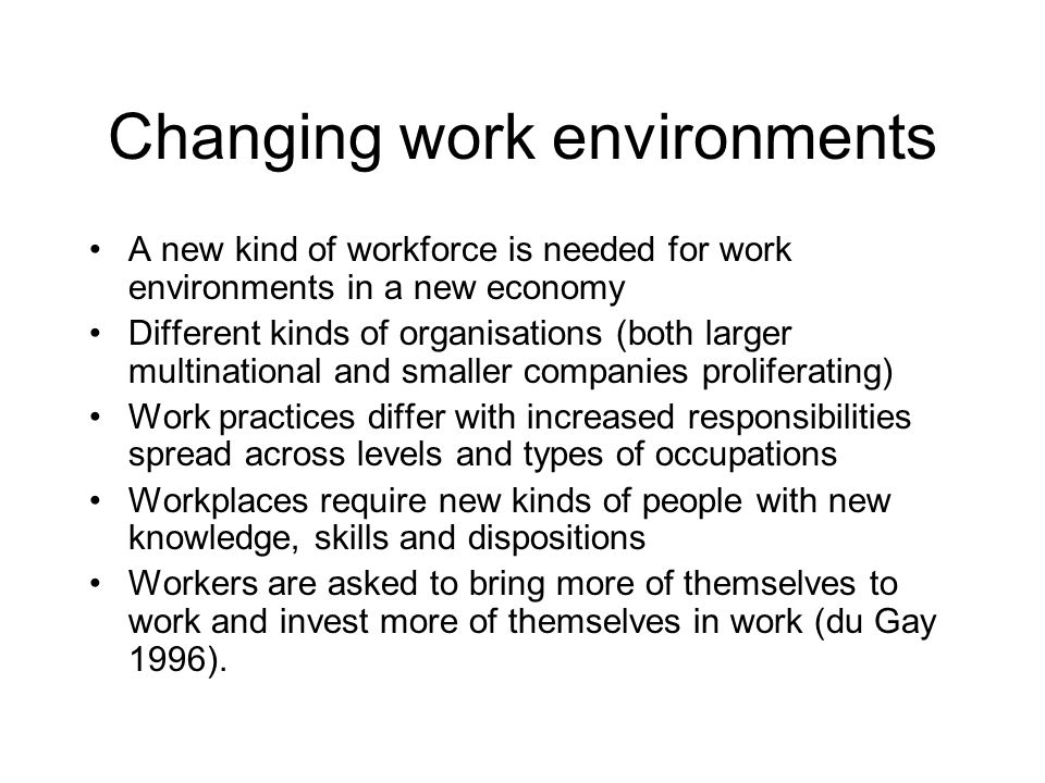 Changing work environments A new kind of workforce is needed for work environments in a new economy Different kinds of organisations (both larger mult