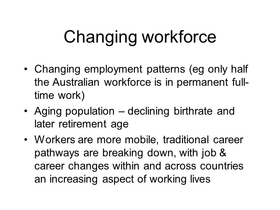 Changing workforce Changing employment patterns (eg only half the Australian workforce is in permanent full- time work) Aging population – declining birthrate and later retirement age Workers are more mobile, traditional career pathways are breaking down, with job & career changes within and across countries an increasing aspect of working lives
