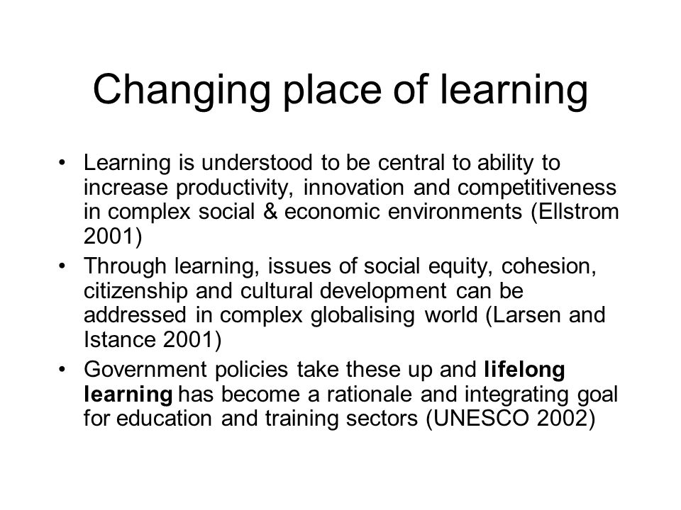 Changing place of learning Learning is understood to be central to ability to increase productivity, innovation and competitiveness in complex social