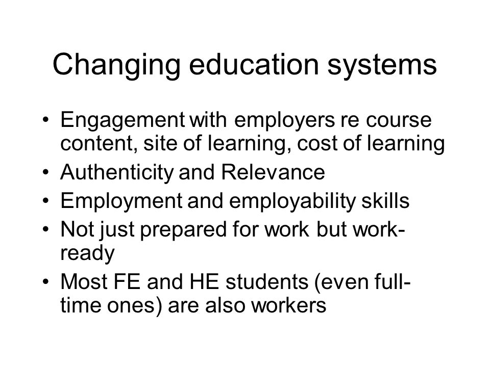 Changing education systems Engagement with employers re course content, site of learning, cost of learning Authenticity and Relevance Employment and e
