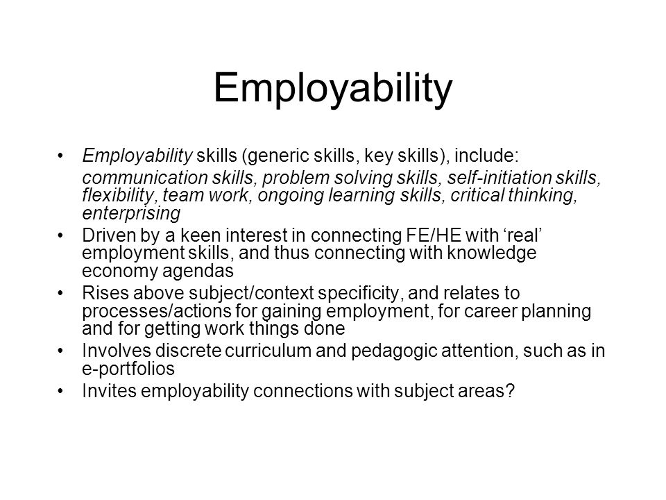 Employability Employability skills (generic skills, key skills), include: communication skills, problem solving skills, self-initiation skills, flexibility, team work, ongoing learning skills, critical thinking, enterprising Driven by a keen interest in connecting FE/HE with 'real' employment skills, and thus connecting with knowledge economy agendas Rises above subject/context specificity, and relates to processes/actions for gaining employment, for career planning and for getting work things done Involves discrete curriculum and pedagogic attention, such as in e-portfolios Invites employability connections with subject areas