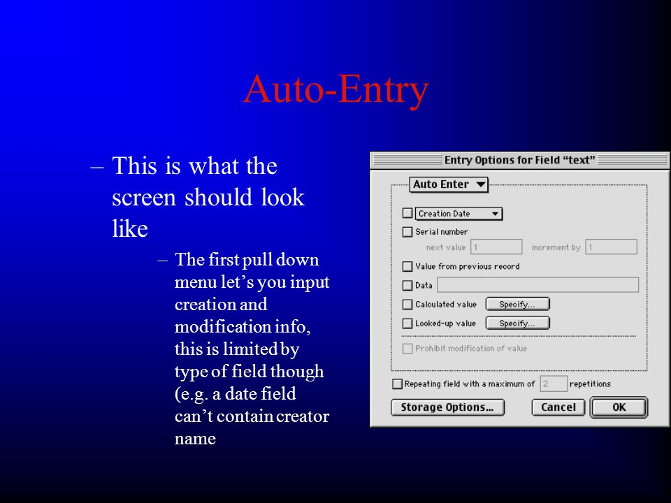 Auto-Entry Auto-Entry can set default values for fields –We saw an example of this when we auto- entered the date in the last lab –This can eliminate the need for extraneous typing by the user or store values we don't want the user to input (e.g.