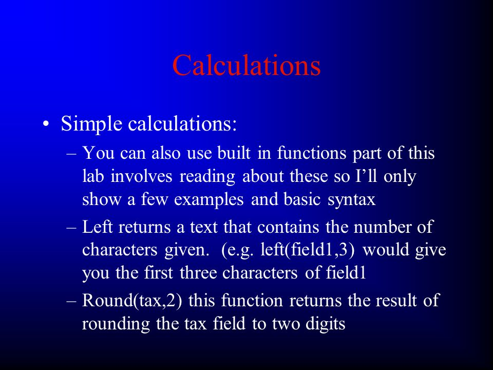 Calculations Simple calculations: –You can use the following arithmetic operators just like in excel etc.