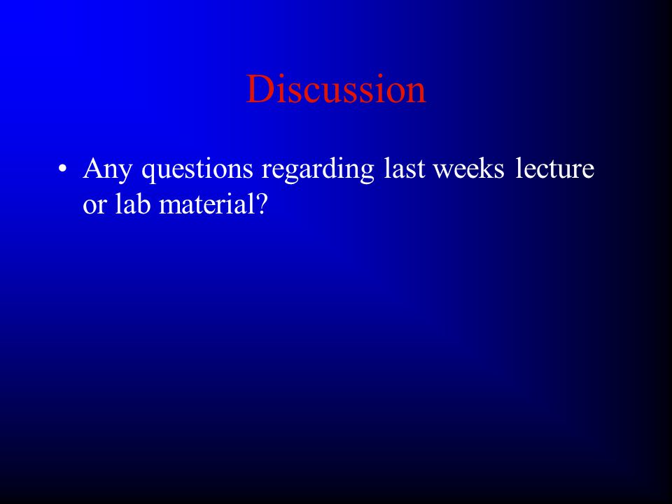Discussion Any questions regarding last weeks lecture or lab material?