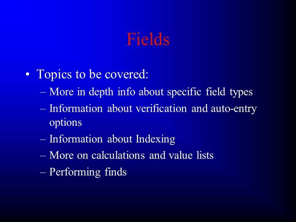 Fields Topics to be covered: –More in depth info about specific field types –Information about verification and auto-entry options –Information about Indexing –More on calculations and value lists –Performing finds
