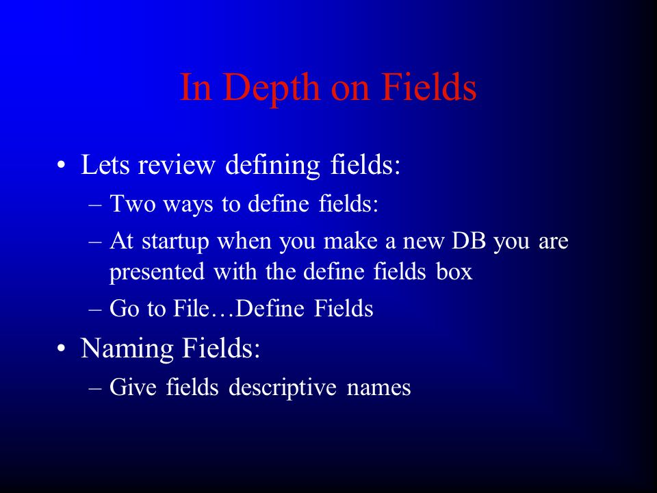 In Depth on Fields Lets review defining fields: –Two ways to define fields: –At startup when you make a new DB you are presented with the define fields box –Go to File…Define Fields Naming Fields: –Give fields descriptive names