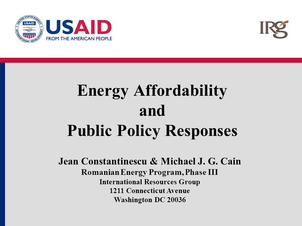 Energy Affordability and Public Policy Responses Jean Constantinescu & Michael J. G. Cain Romanian Energy Program, Phase III International Resources G