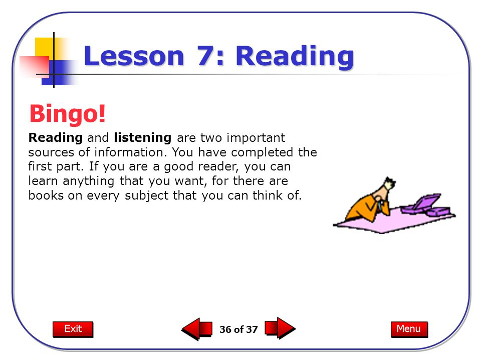 36 of 37 Reading and listening are two important sources of information. You have completed the first part. If you are a good reader, you can learn an
