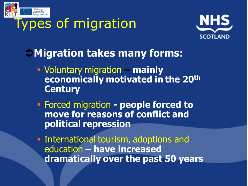 Types of migration  Migration takes many forms:  Voluntary migration – mainly economically motivated in the 20 th Century  Forced migration - people forced to move for reasons of conflict and political repression  International tourism, adoptions and education – have increased dramatically over the past 50 years