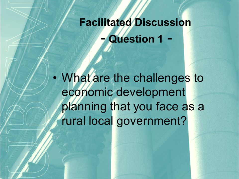 Facilitated Discussion - Question 1 - What are the challenges to economic development planning that you face as a rural local government