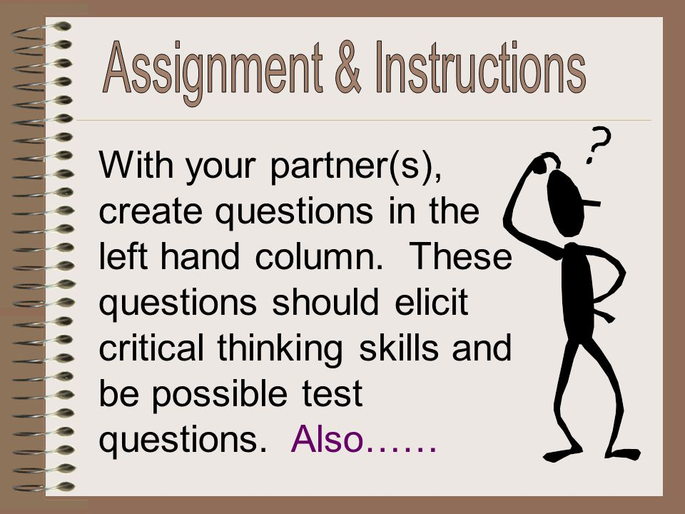 With your partner(s), create questions in the left hand column. These questions should elicit critical thinking skills and be possible test questions.