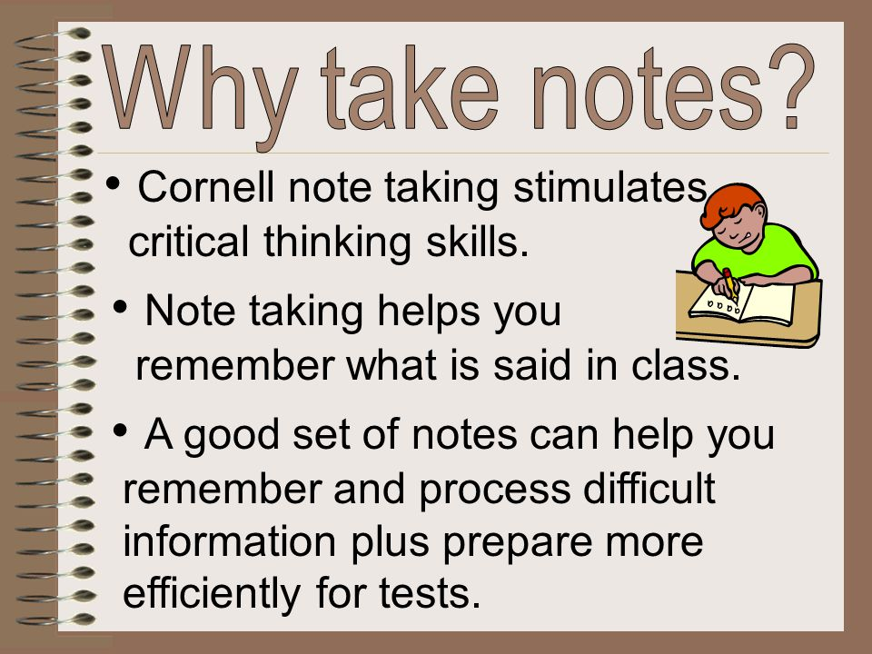 Cornell note taking stimulates critical thinking skills. Note taking helps you remember what is said in class. A good set of notes can help you rememb