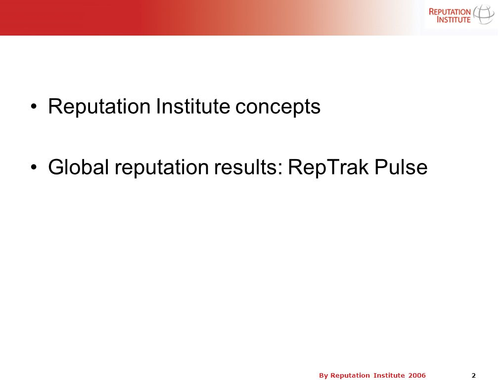 By Reputation Institute 2006 2 Reputation Institute concepts Global reputation results: RepTrak Pulse