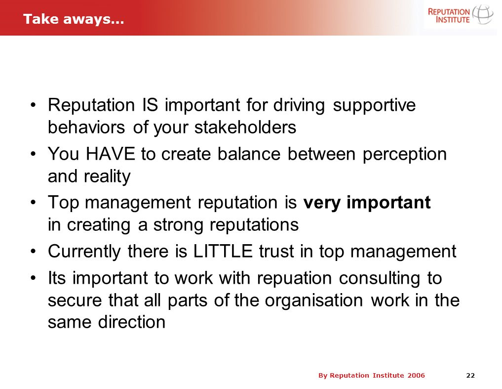 By Reputation Institute 2006 22 Reputation IS important for driving supportive behaviors of your stakeholders You HAVE to create balance between perce