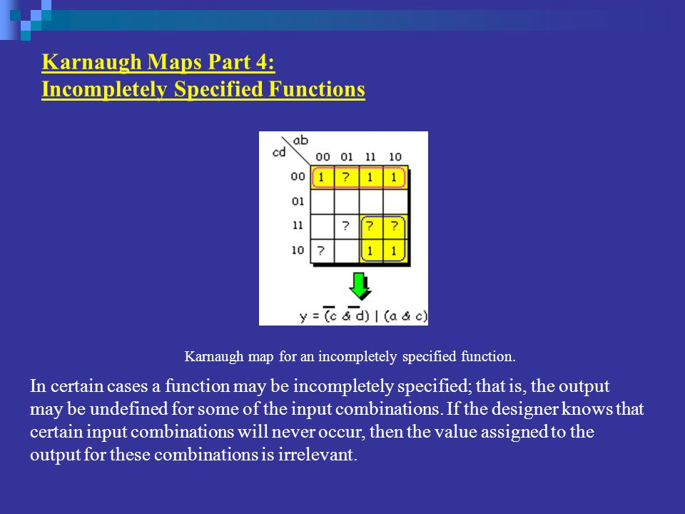 Karnaugh Maps Part 4: Incompletely Specified Functions In certain cases a function may be incompletely specified; that is, the output may be undefined