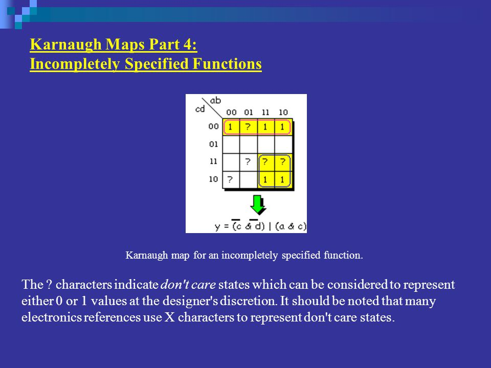 Karnaugh Maps Part 4: Incompletely Specified Functions The ? characters indicate don't care states which can be considered to represent either 0 or 1