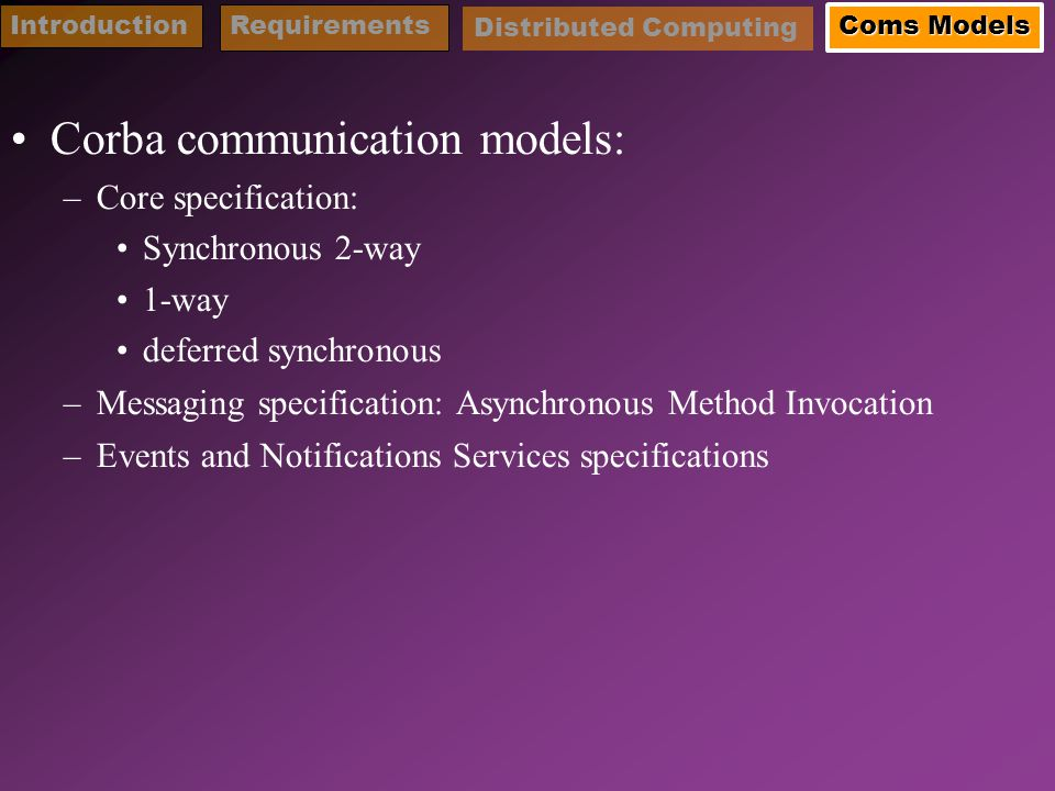 Corba communication models: –Core specification: Synchronous 2-way 1-way deferred synchronous –Messaging specification: Asynchronous Method Invocation –Events and Notifications Services specifications IntroductionRequirements Coms Models Distributed Computing