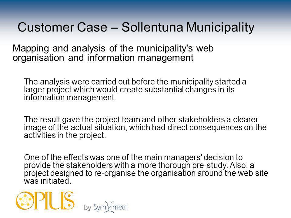 by Customer Case – Sollentuna Municipality Mapping and analysis of the municipality s web organisation and information management The analysis were carried out before the municipality started a larger project which would create substantial changes in its information management.