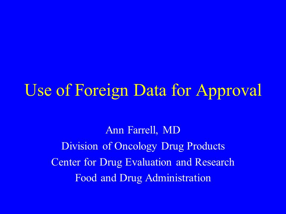 Use of Foreign Data for Approval Ann Farrell, MD Division of Oncology Drug Products Center for Drug Evaluation and Research Food and Drug Administrati