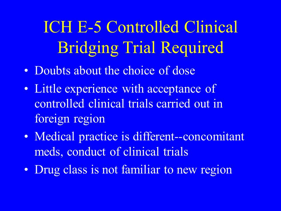 ICH E-5 Controlled Clinical Bridging Trial Required Doubts about the choice of dose Little experience with acceptance of controlled clinical trials carried out in foreign region Medical practice is different--concomitant meds, conduct of clinical trials Drug class is not familiar to new region