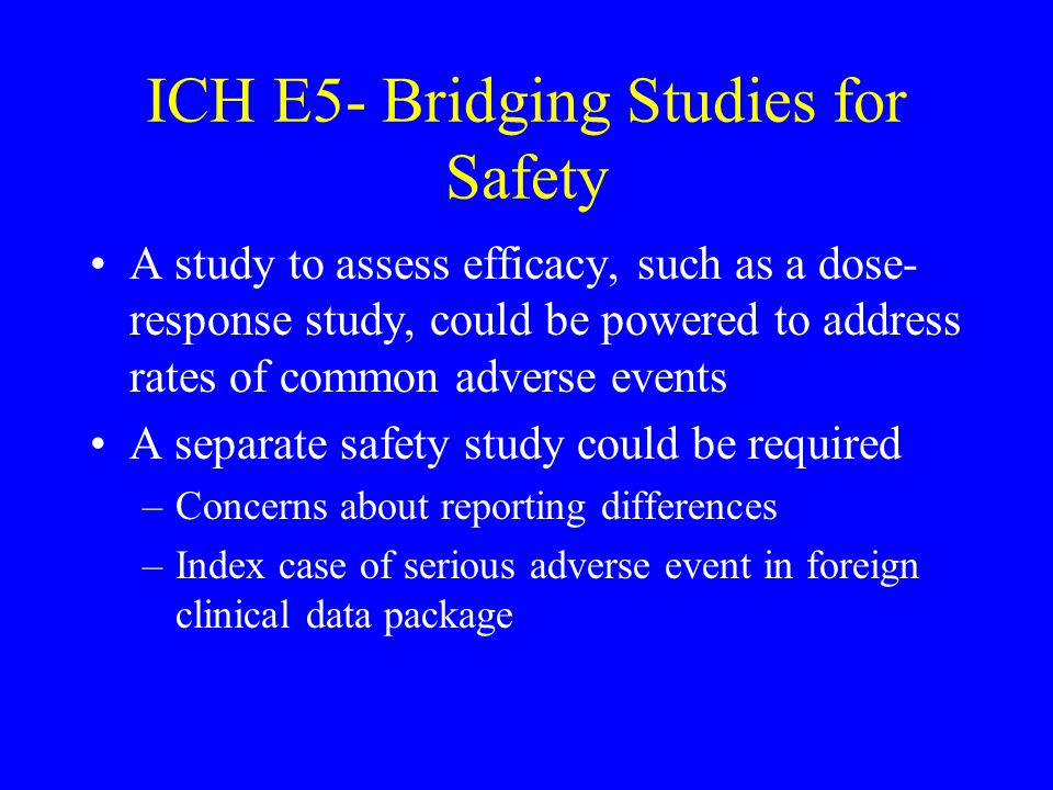 ICH E5- Bridging Studies for Safety A study to assess efficacy, such as a dose- response study, could be powered to address rates of common adverse events A separate safety study could be required –Concerns about reporting differences –Index case of serious adverse event in foreign clinical data package