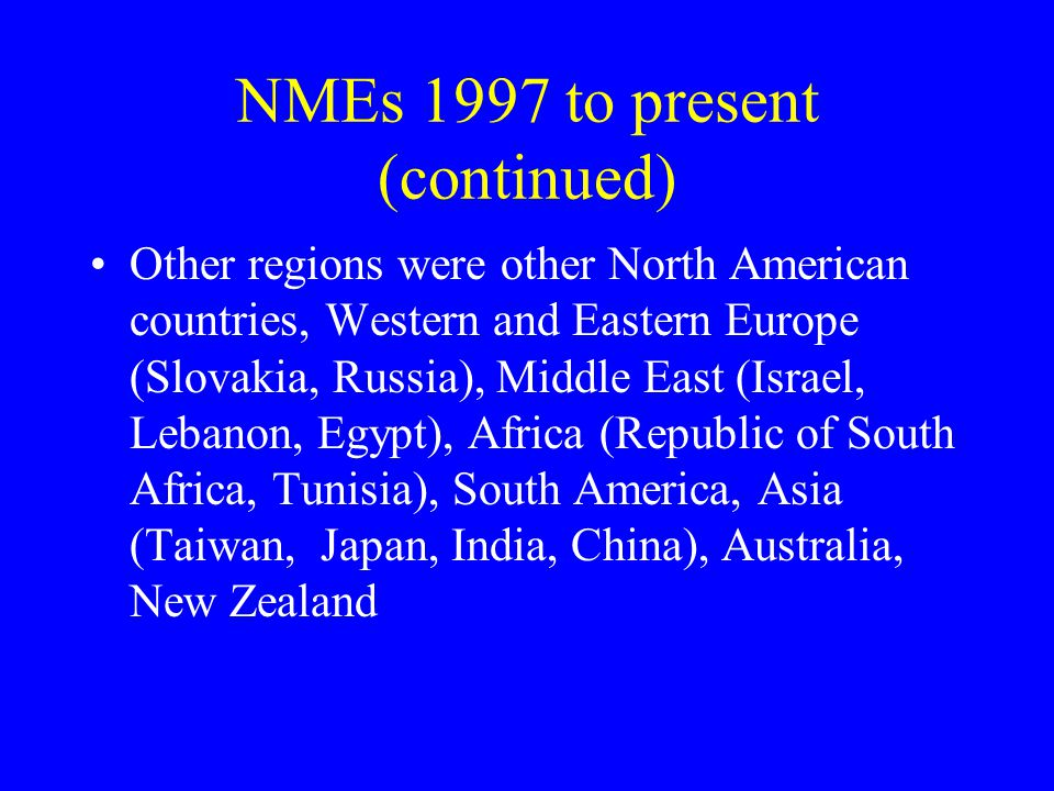 NMEs 1997 to present (continued) Other regions were other North American countries, Western and Eastern Europe (Slovakia, Russia), Middle East (Israel, Lebanon, Egypt), Africa (Republic of South Africa, Tunisia), South America, Asia (Taiwan, Japan, India, China), Australia, New Zealand