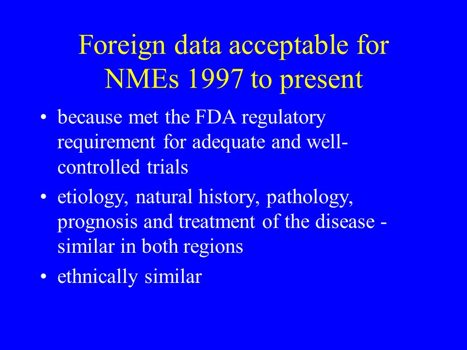 Foreign data acceptable for NMEs 1997 to present because met the FDA regulatory requirement for adequate and well- controlled trials etiology, natural history, pathology, prognosis and treatment of the disease - similar in both regions ethnically similar