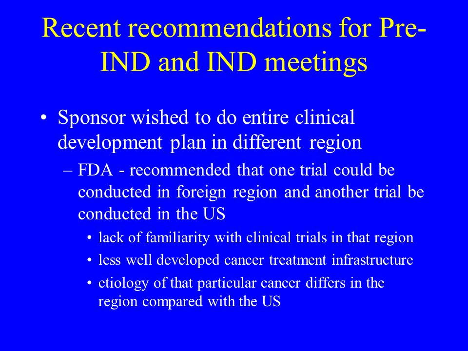 Recent recommendations for Pre- IND and IND meetings Sponsor wished to do entire clinical development plan in different region –FDA - recommended that one trial could be conducted in foreign region and another trial be conducted in the US lack of familiarity with clinical trials in that region less well developed cancer treatment infrastructure etiology of that particular cancer differs in the region compared with the US