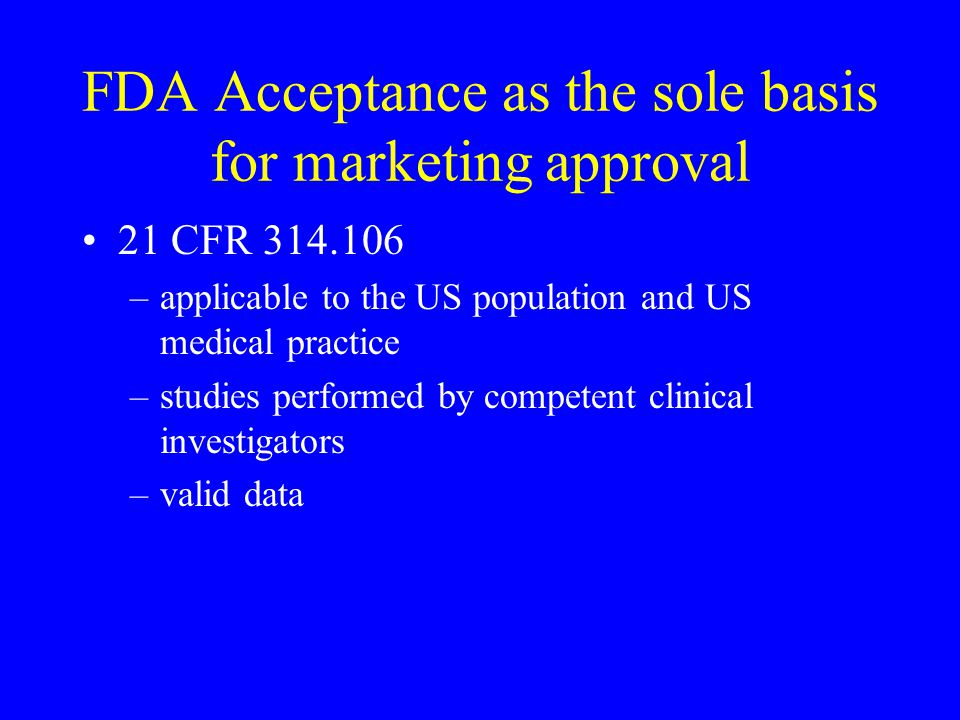 FDA Acceptance as the sole basis for marketing approval 21 CFR 314.106 –applicable to the US population and US medical practice –studies performed by competent clinical investigators –valid data