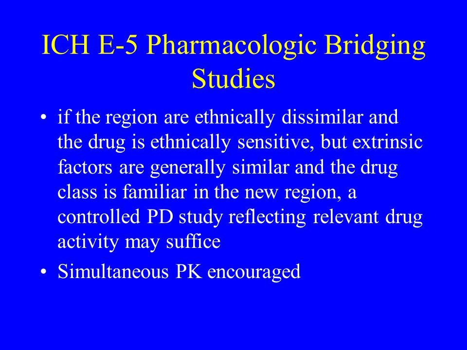 ICH E-5 Pharmacologic Bridging Studies if the region are ethnically dissimilar and the drug is ethnically sensitive, but extrinsic factors are generally similar and the drug class is familiar in the new region, a controlled PD study reflecting relevant drug activity may suffice Simultaneous PK encouraged