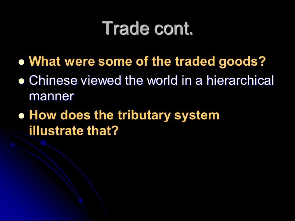 Trade cont. What were some of the traded goods? Chinese viewed the world in a hierarchical manner Chinese viewed the world in a hierarchical manner Ho