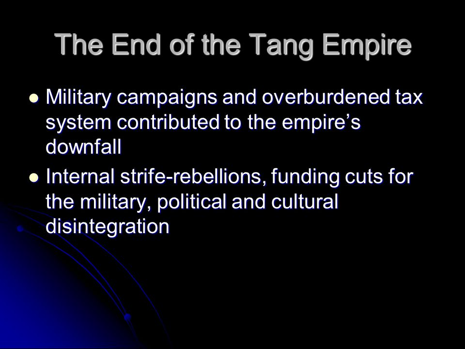 The End of the Tang Empire Military campaigns and overburdened tax system contributed to the empire's downfall Military campaigns and overburdened tax