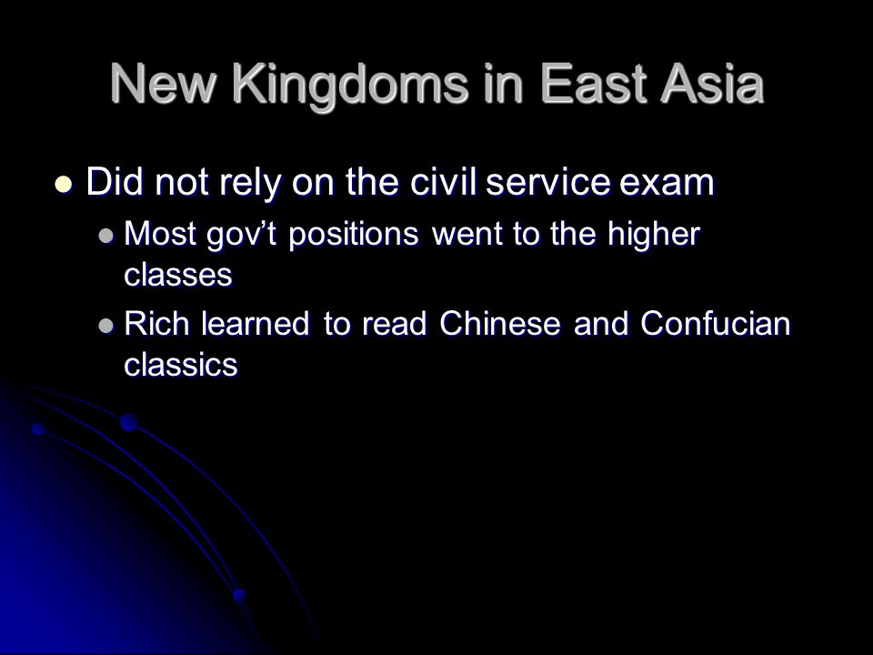 New Kingdoms in East Asia Did not rely on the civil service exam Did not rely on the civil service exam Most gov't positions went to the higher classe