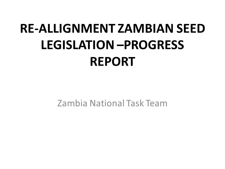 RE-ALLIGNMENT ZAMBIAN SEED LEGISLATION –PROGRESS REPORT Zambia National Task Team
