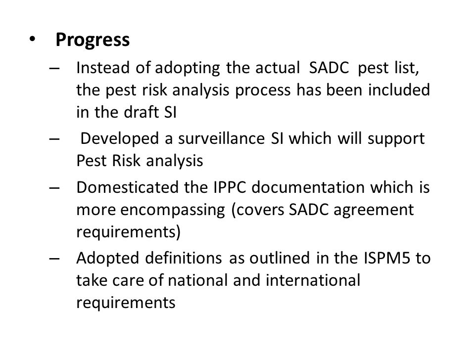Progress – Instead of adopting the actual SADC pest list, the pest risk analysis process has been included in the draft SI – Developed a surveillance SI which will support Pest Risk analysis – Domesticated the IPPC documentation which is more encompassing (covers SADC agreement requirements) – Adopted definitions as outlined in the ISPM5 to take care of national and international requirements