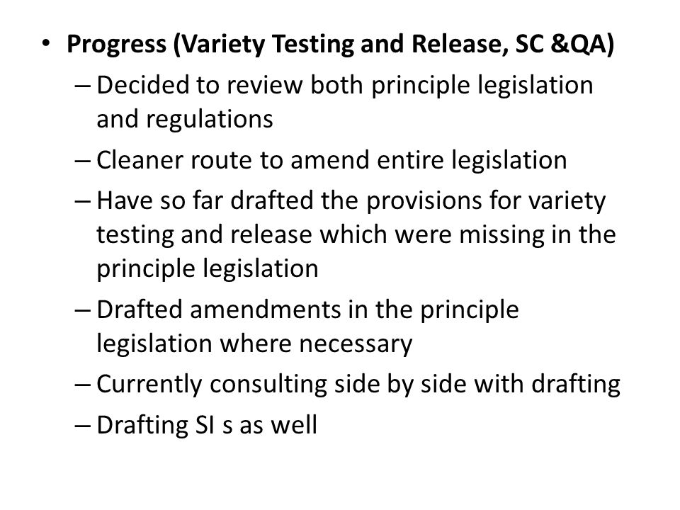 Progress (Variety Testing and Release, SC &QA) – Decided to review both principle legislation and regulations – Cleaner route to amend entire legislation – Have so far drafted the provisions for variety testing and release which were missing in the principle legislation – Drafted amendments in the principle legislation where necessary – Currently consulting side by side with drafting – Drafting SI s as well