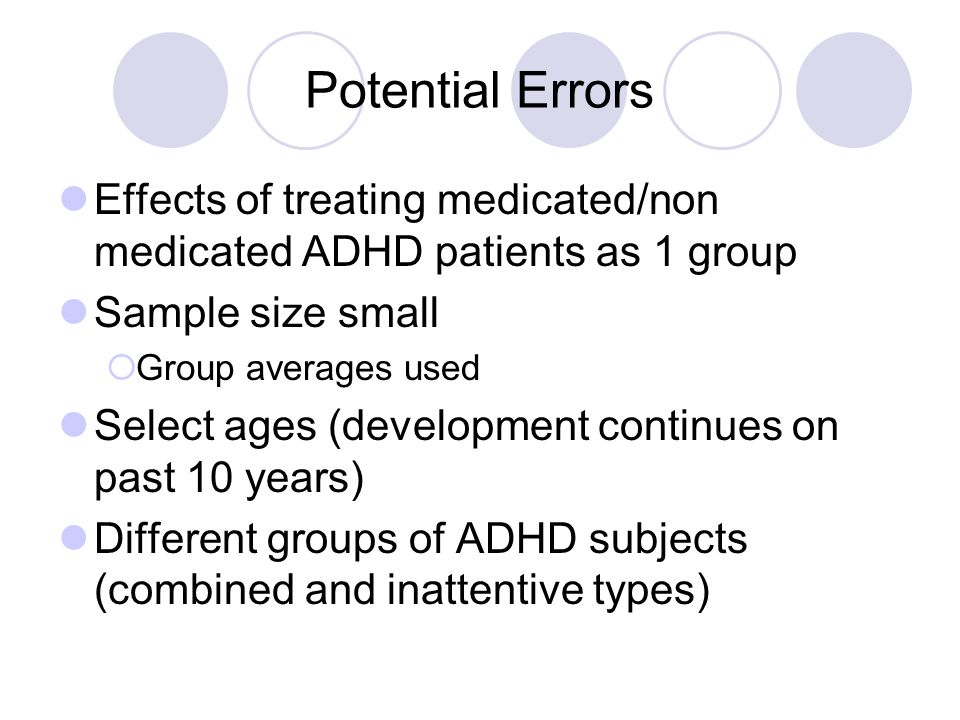 Potential Errors Effects of treating medicated/non medicated ADHD patients as 1 group Sample size small  Group averages used Select ages (development