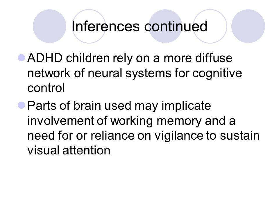 Inferences continued ADHD children rely on a more diffuse network of neural systems for cognitive control Parts of brain used may implicate involvemen