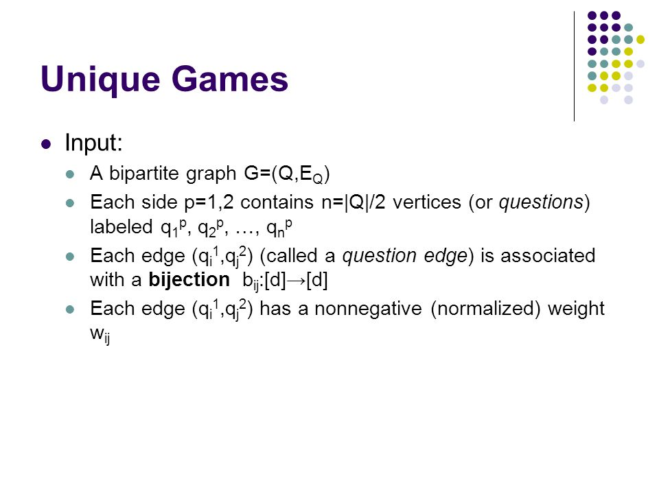Unique Games Input: A bipartite graph G=(Q,E Q ) Each side p=1,2 contains n=|Q|/2 vertices (or questions) labeled q 1 p, q 2 p, …, q n p Each edge (q i 1,q j 2 ) (called a question edge) is associated with a bijection b ij :[d]→[d] Each edge (q i 1,q j 2 ) has a nonnegative (normalized) weight w ij