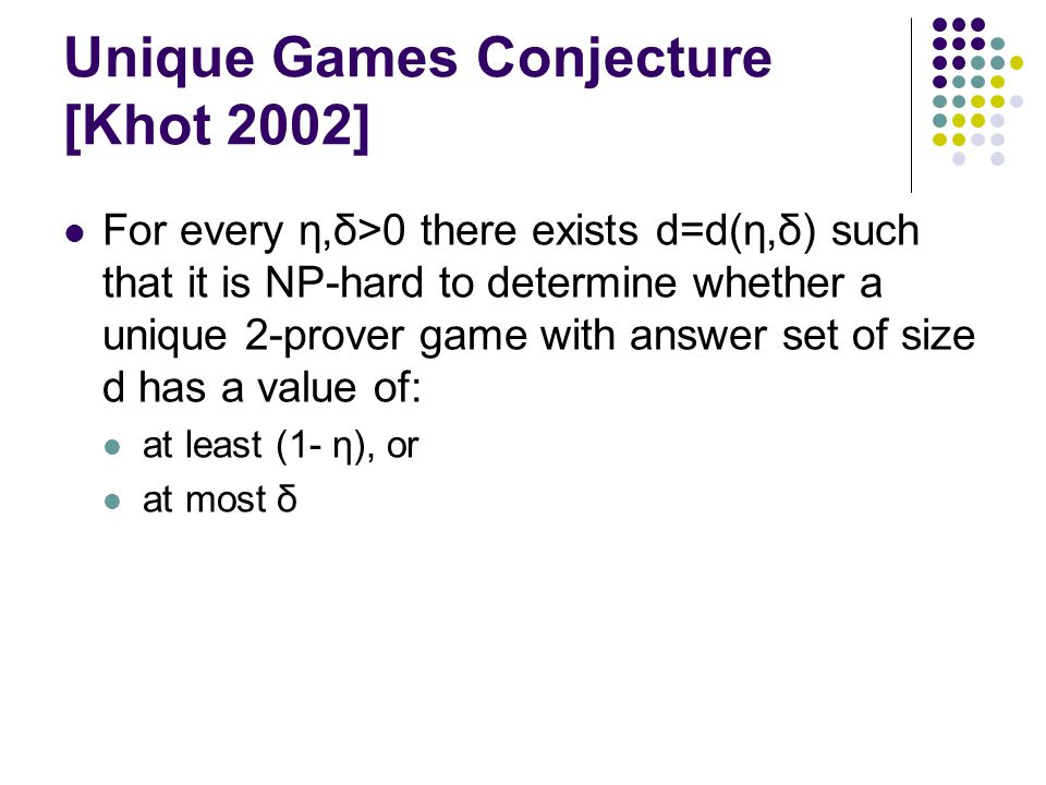 Unique Games Conjecture [Khot 2002] For every η,δ>0 there exists d=d(η,δ) such that it is NP-hard to determine whether a unique 2-prover game with answer set of size d has a value of: at least (1- η), or at most δ