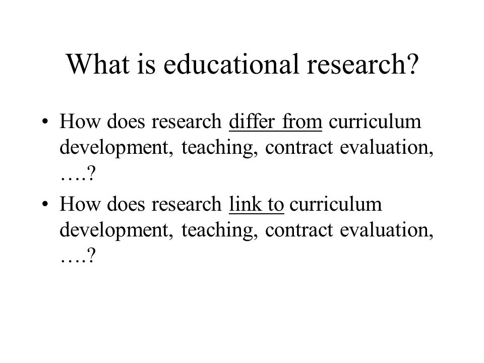 What is educational research? How does research differ from curriculum development, teaching, contract evaluation, ….? How does research link to curri