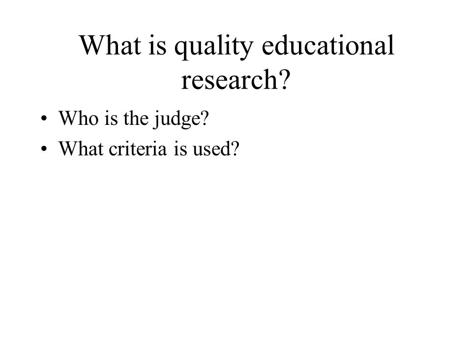 What is quality educational research? Who is the judge? What criteria is used?